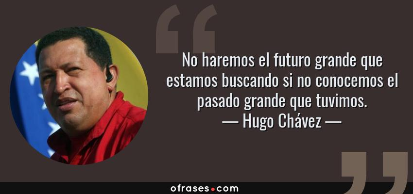 Frases de Hugo Chávez - No haremos el futuro grande que estamos buscando si no conocemos el pasado grande que tuvimos.