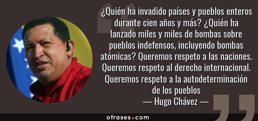 Frases de Hugo Chávez - ¿Quién ha invadido países y pueblos enteros durante cien años y más? ¿Quién ha lanzado miles y miles de bombas sobre pueblos indefensos, incluyendo bombas atómicas? Queremos respeto a las naciones. Queremos respeto al derecho internacional. Queremos respeto a la autodeterminación de los pueblos