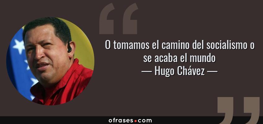 Frases de Hugo Chávez - O tomamos el camino del socialismo o se acaba el mundo