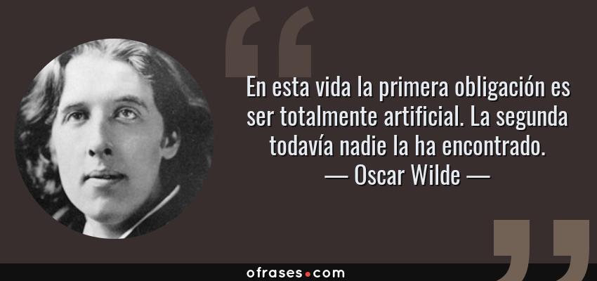 Frases de Oscar Wilde - En esta vida la primera obligación es ser totalmente artificial. La segunda todavía nadie la ha encontrado.
