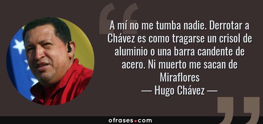 Frases de Hugo Chávez - A mí no me tumba nadie. Derrotar a Chávez es como tragarse un crisol de aluminio o una barra candente de acero. Ni muerto me sacan de Miraflores