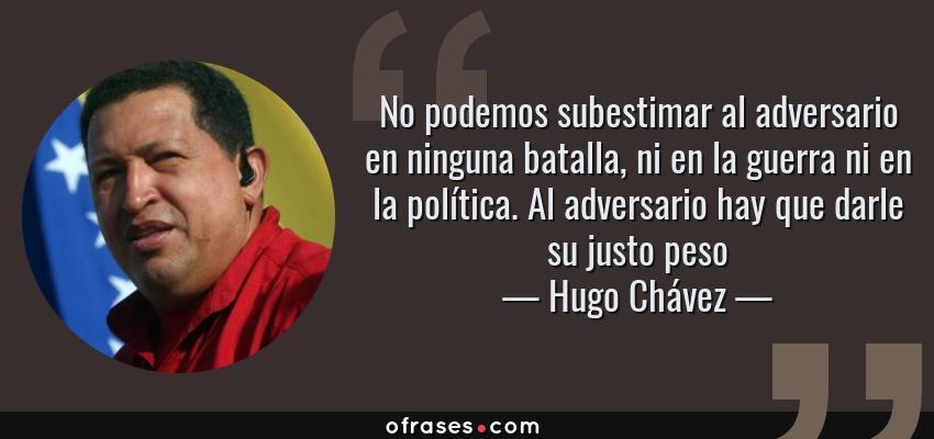 Frases de Hugo Chávez - No podemos subestimar al adversario en ninguna batalla, ni en la guerra ni en la política. Al adversario hay que darle su justo peso