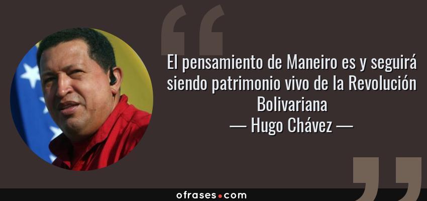 Frases de Hugo Chávez - El pensamiento de Maneiro es y seguirá siendo patrimonio vivo de la Revolución Bolivariana