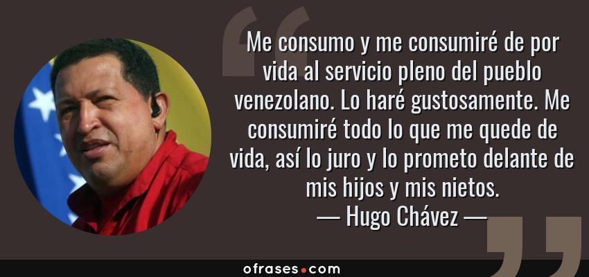 Frases de Hugo Chávez - Me consumo y me consumiré de por vida al servicio pleno del pueblo venezolano. Lo haré gustosamente. Me consumiré todo lo que me quede de vida, así lo juro y lo prometo delante de mis hijos y mis nietos.