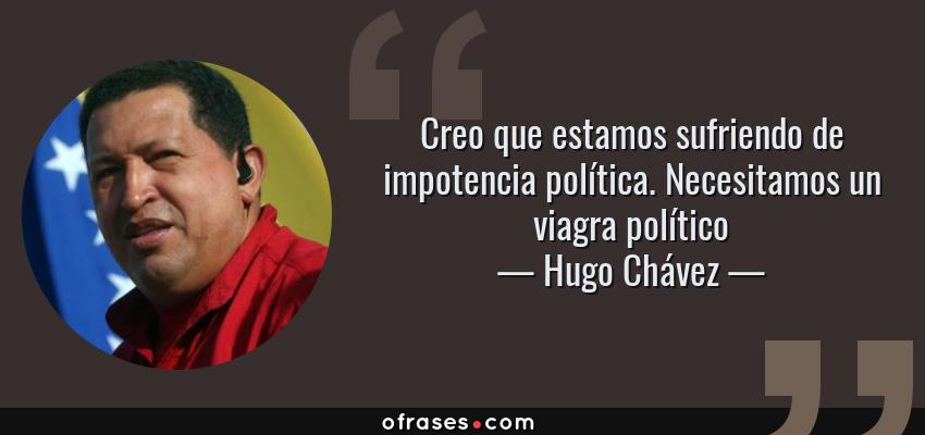 Frases de Hugo Chávez - Creo que estamos sufriendo de impotencia política. Necesitamos un viagra político