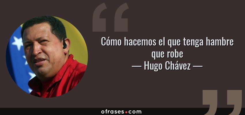 Frases de Hugo Chávez - Cómo hacemos el que tenga hambre que robe