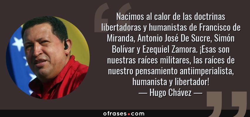 Frases de Hugo Chávez - Nacimos al calor de las doctrinas libertadoras y humanistas de Francisco de Miranda, Antonio José De Sucre, Simón Bolívar y Ezequiel Zamora. ¡Esas son nuestras raíces militares, las raíces de nuestro pensamiento antiimperialista, humanista y libertador!