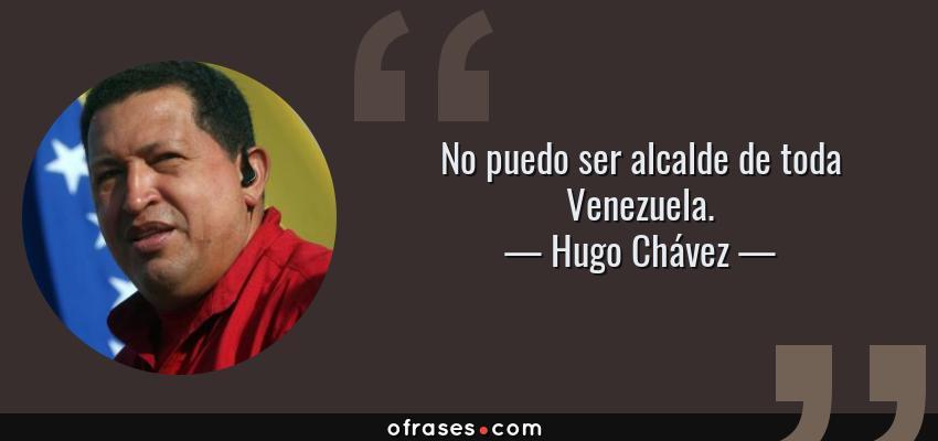 Frases de Hugo Chávez - No puedo ser alcalde de toda Venezuela.