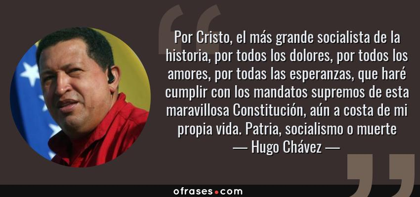 Frases de Hugo Chávez - Por Cristo, el más grande socialista de la historia, por todos los dolores, por todos los amores, por todas las esperanzas, que haré cumplir con los mandatos supremos de esta maravillosa Constitución, aún a costa de mi propia vida. Patria, socialismo o muerte