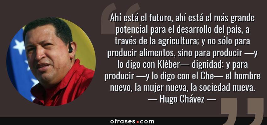 Frases de Hugo Chávez - Ahí está el futuro, ahí está el más grande potencial para el desarrollo del país, a través de la agricultura; y no sólo para producir alimentos, sino para producir —y lo digo con Kléber— dignidad; y para producir —y lo digo con el Che— el hombre nuevo, la mujer nueva, la sociedad nueva.