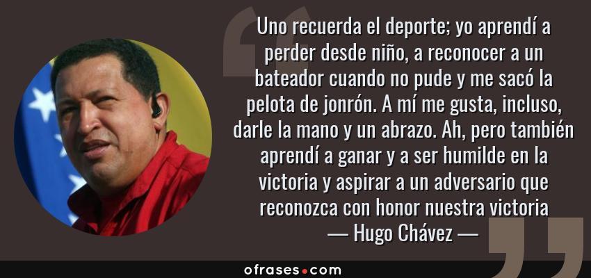 Frases de Hugo Chávez - Uno recuerda el deporte; yo aprendí a perder desde niño, a reconocer a un bateador cuando no pude y me sacó la pelota de jonrón. A mí me gusta, incluso, darle la mano y un abrazo. Ah, pero también aprendí a ganar y a ser humilde en la victoria y aspirar a un adversario que reconozca con honor nuestra victoria