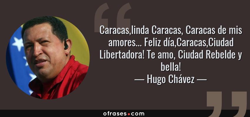 Frases de Hugo Chávez - Caracas,linda Caracas, Caracas de mis amores... Feliz día,Caracas,Ciudad Libertadora! Te amo, Ciudad Rebelde y bella!