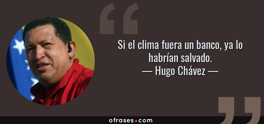 Frases de Hugo Chávez - Si el clima fuera un banco, ya lo habrían salvado.