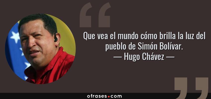 Frases de Hugo Chávez - Que vea el mundo cómo brilla la luz del pueblo de Simón Bolívar.