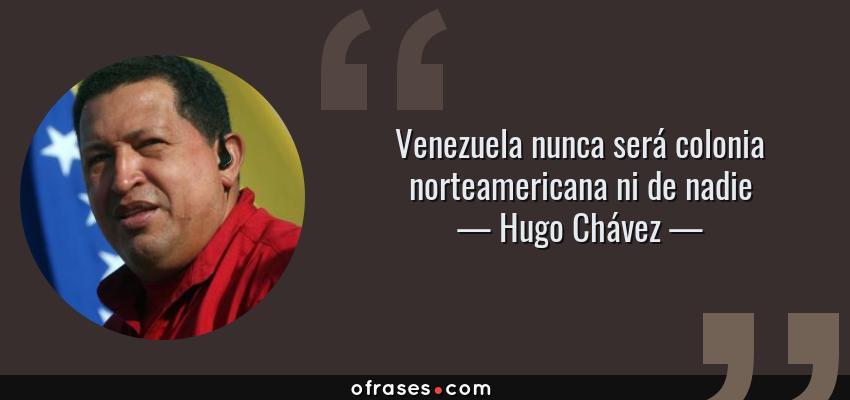 Frases de Hugo Chávez - Venezuela nunca será colonia norteamericana ni de nadie
