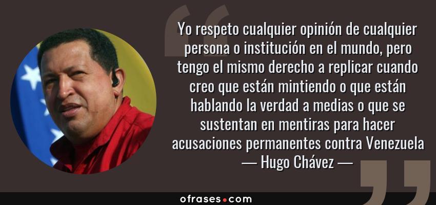 Frases de Hugo Chávez - Yo respeto cualquier opinión de cualquier persona o institución en el mundo, pero tengo el mismo derecho a replicar cuando creo que están mintiendo o que están hablando la verdad a medias o que se sustentan en mentiras para hacer acusaciones permanentes contra Venezuela