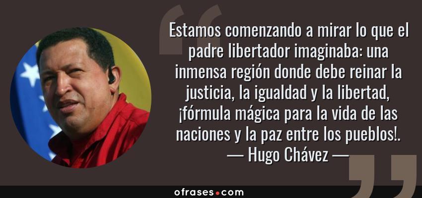 Frases de Hugo Chávez - Estamos comenzando a mirar lo que el padre libertador imaginaba: una inmensa región donde debe reinar la justicia, la igualdad y la libertad, ¡fórmula mágica para la vida de las naciones y la paz entre los pueblos!.