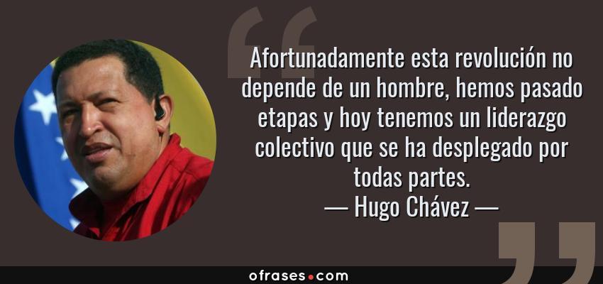 Frases de Hugo Chávez - Afortunadamente esta revolución no depende de un hombre, hemos pasado etapas y hoy tenemos un liderazgo colectivo que se ha desplegado por todas partes.