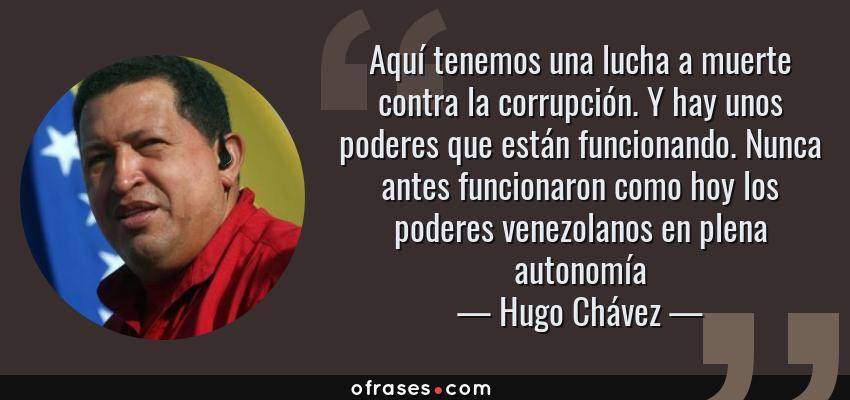 Frases de Hugo Chávez - Aquí tenemos una lucha a muerte contra la corrupción. Y hay unos poderes que están funcionando. Nunca antes funcionaron como hoy los poderes venezolanos en plena autonomía