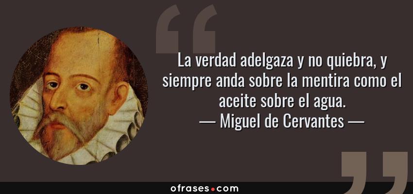 Frases de Miguel de Cervantes - La verdad adelgaza y no quiebra, y siempre anda sobre la mentira como el aceite sobre el agua.