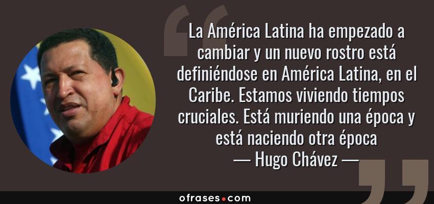 Frases de Hugo Chávez - La América Latina ha empezado a cambiar y un nuevo rostro está definiéndose en América Latina, en el Caribe. Estamos viviendo tiempos cruciales. Está muriendo una época y está naciendo otra época