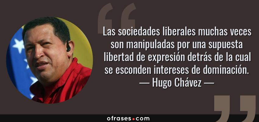 Frases de Hugo Chávez - Las sociedades liberales muchas veces son manipuladas por una supuesta libertad de expresión detrás de la cual se esconden intereses de dominación.
