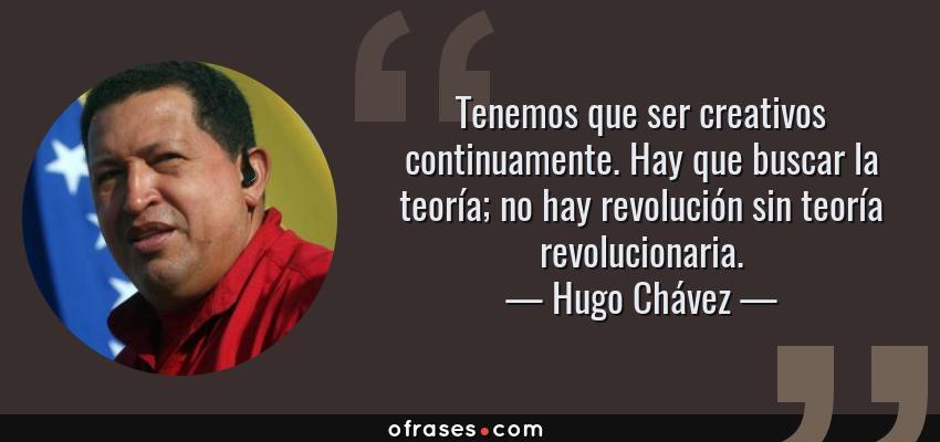 Frases de Hugo Chávez - Tenemos que ser creativos continuamente. Hay que buscar la teoría; no hay revolución sin teoría revolucionaria.