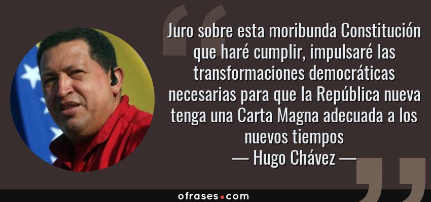 Frases de Hugo Chávez - Juro sobre esta moribunda Constitución que haré cumplir, impulsaré las transformaciones democráticas necesarias para que la República nueva tenga una Carta Magna adecuada a los nuevos tiempos