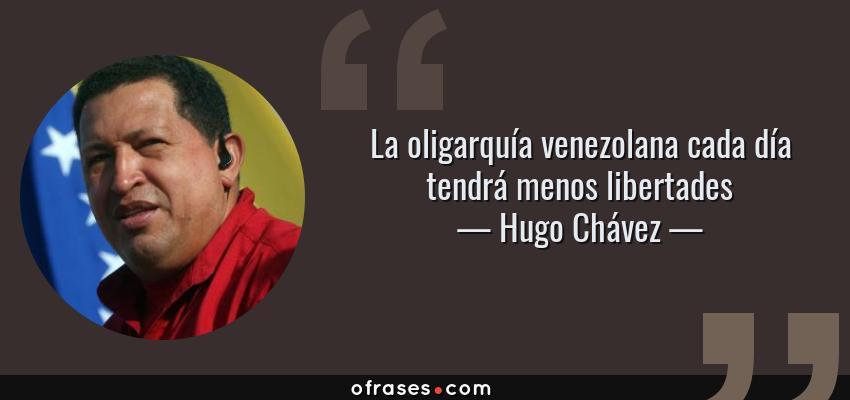 Frases de Hugo Chávez - La oligarquía venezolana cada día tendrá menos libertades