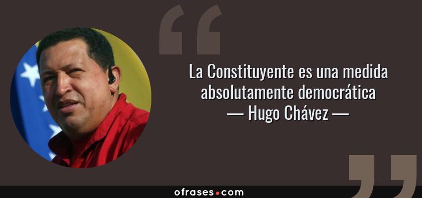 Frases de Hugo Chávez - La Constituyente es una medida absolutamente democrática