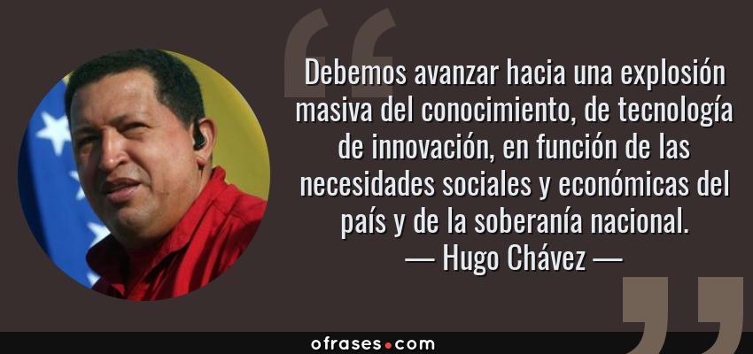 Frases de Hugo Chávez - Debemos avanzar hacia una explosión masiva del conocimiento, de tecnología de innovación, en función de las necesidades sociales y económicas del país y de la soberanía nacional.