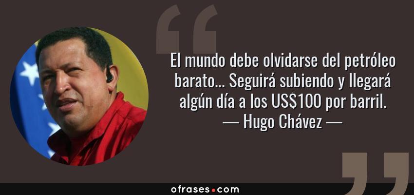 Frases de Hugo Chávez - El mundo debe olvidarse del petróleo barato... Seguirá subiendo y llegará algún día a los US$100 por barril.