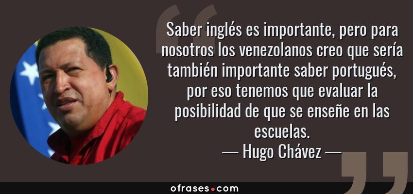 Frases de Hugo Chávez - Saber inglés es importante, pero para nosotros los venezolanos creo que sería también importante saber portugués, por eso tenemos que evaluar la posibilidad de que se enseñe en las escuelas.