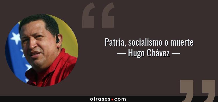 Frases de Hugo Chávez - Patria, socialismo o muerte