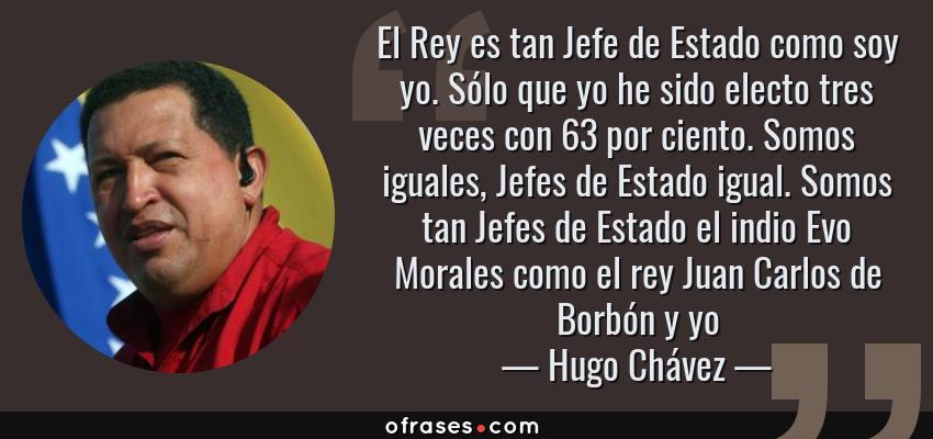 Frases de Hugo Chávez - El Rey es tan Jefe de Estado como soy yo. Sólo que yo he sido electo tres veces con 63 por ciento. Somos iguales, Jefes de Estado igual. Somos tan Jefes de Estado el indio Evo Morales como el rey Juan Carlos de Borbón y yo