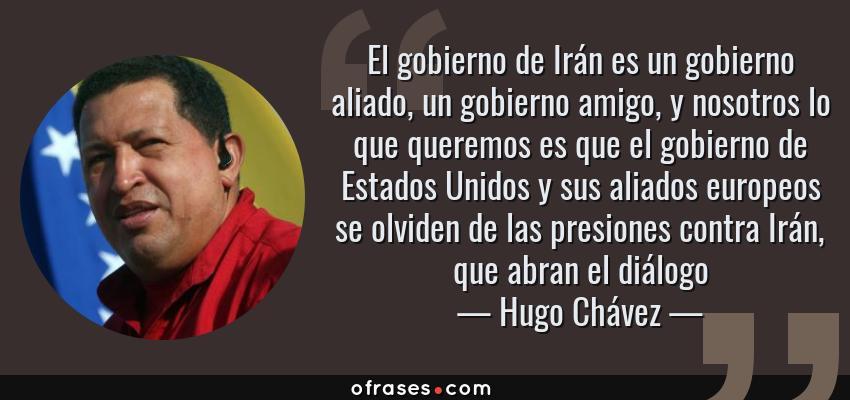 Frases de Hugo Chávez - El gobierno de Irán es un gobierno aliado, un gobierno amigo, y nosotros lo que queremos es que el gobierno de Estados Unidos y sus aliados europeos se olviden de las presiones contra Irán, que abran el diálogo