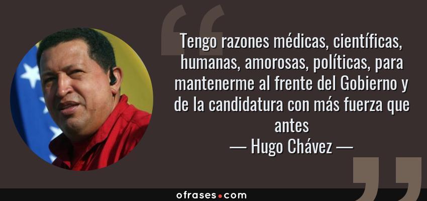 Frases de Hugo Chávez - Tengo razones médicas, científicas, humanas, amorosas, políticas, para mantenerme al frente del Gobierno y de la candidatura con más fuerza que antes