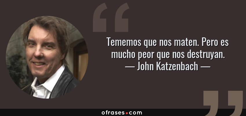 Frases de John Katzenbach - Tememos que nos maten. Pero es mucho peor que nos destruyan.