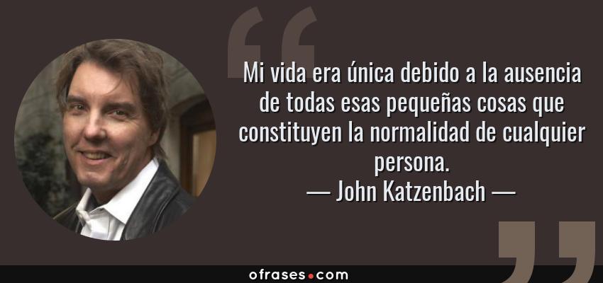 Frases de John Katzenbach - Mi vida era única debido a la ausencia de todas esas pequeñas cosas que constituyen la normalidad de cualquier persona.
