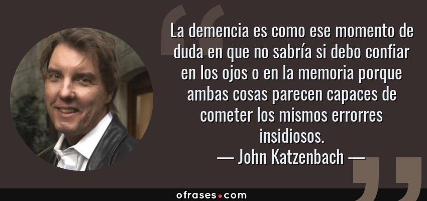 Frases de John Katzenbach - La demencia es como ese momento de duda en que no sabría si debo confiar en los ojos o en la memoria porque ambas cosas parecen capaces de cometer los mismos errorres insidiosos.