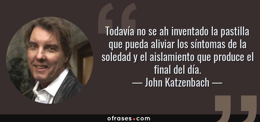 Frases de John Katzenbach - Todavía no se ah inventado la pastilla que pueda aliviar los síntomas de la soledad y el aislamiento que produce el final del día.