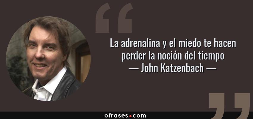 Frases de John Katzenbach - La adrenalina y el miedo te hacen perder la noción del tiempo