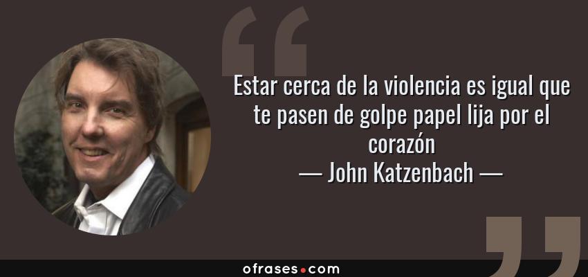 Frases de John Katzenbach - Estar cerca de la violencia es igual que te pasen de golpe papel lija por el corazón