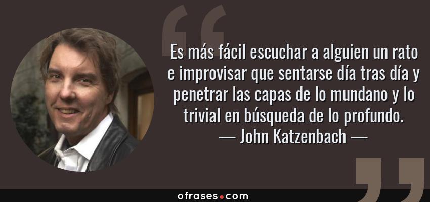 Frases de John Katzenbach - Es más fácil escuchar a alguien un rato e improvisar que sentarse día tras día y penetrar las capas de lo mundano y lo trivial en búsqueda de lo profundo.