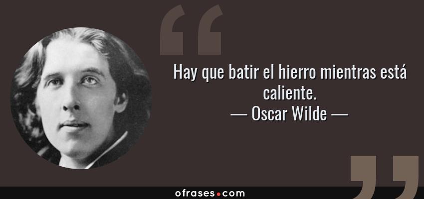 Frases de Oscar Wilde - Hay que batir el hierro mientras está caliente.