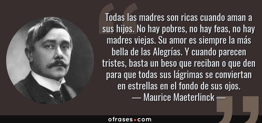 Frases de Maurice Maeterlinck - Todas las madres son ricas cuando aman a sus hijos. No hay pobres, no hay feas, no hay madres viejas. Su amor es siempre la más bella de las Alegrías. Y cuando parecen tristes, basta un beso que reciban o que den para que todas sus lágrimas se conviertan en estrellas en el fondo de sus ojos.