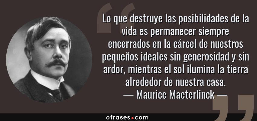 Frases de Maurice Maeterlinck - Lo que destruye las posibilidades de la vida es permanecer siempre encerrados en la cárcel de nuestros pequeños ideales sin generosidad y sin ardor, mientras el sol ilumina la tierra alrededor de nuestra casa.
