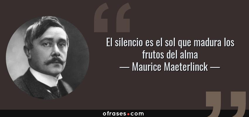 Frases de Maurice Maeterlinck - El silencio es el sol que madura los frutos del alma