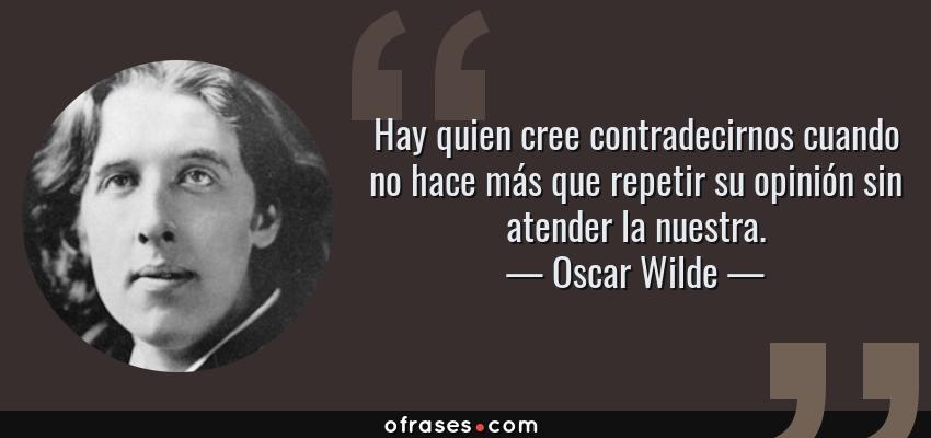 Frases de Oscar Wilde - Hay quien cree contradecirnos cuando no hace más que repetir su opinión sin atender la nuestra.