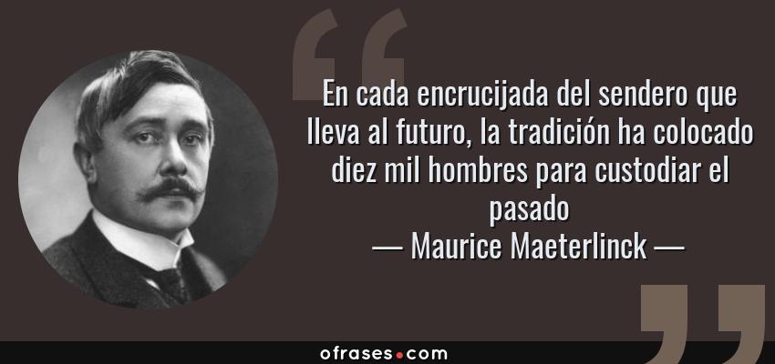 Frases de Maurice Maeterlinck - En cada encrucijada del sendero que lleva al futuro, la tradición ha colocado diez mil hombres para custodiar el pasado